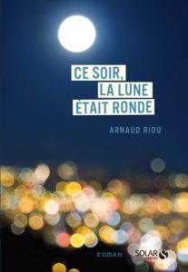 Ce soir, la lune était ronde. Arnaud Riou.