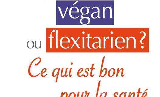 Végétarien, Végan ou Flexitarien ? Ce qui est bon pour la santé.