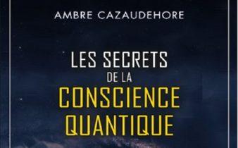 Les secrets de la conscience quantique - Ambre Cazaudehore.
